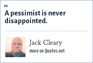 Jack Cleary: A pessimist is never disappointed.