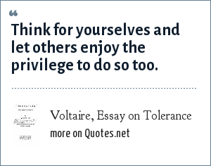 Voltaire, Essay on Tolerance: Think for yourselves and let others enjoy the privilege to do so too.