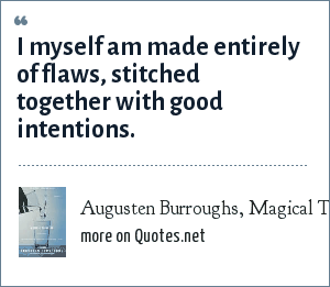 Augusten Burroughs, Magical Thinking: I myself am made entirely of flaws, stitched together with good intentions.