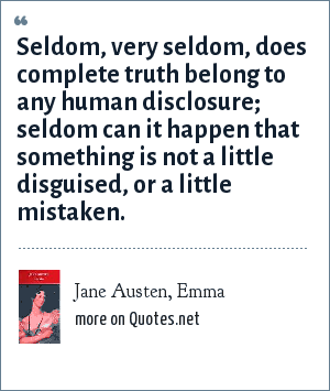 Jane Austen, Emma: Seldom, very seldom, does complete truth belong to any human disclosure; seldom can it happen that something is not a little disguised, or a little mistaken.