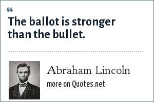 Abraham Lincoln: The ballot is stronger than the bullet.