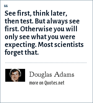 Douglas Adams: See first, think later, then test. But always see first. Otherwise you will only see what you were expecting. Most scientists forget that.