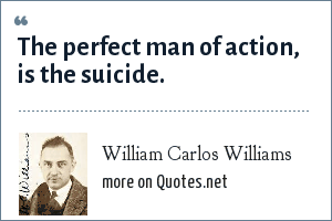 William Carlos Williams: The perfect man of action, is the suicide.
