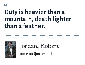Jordan, Robert: Duty is heavier than a mountain, death lighter than a feather.