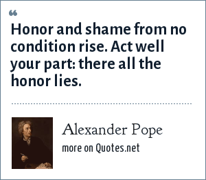 Alexander Pope: Honor and shame from no condition rise.<br> Act well your part: there all the honor lies.