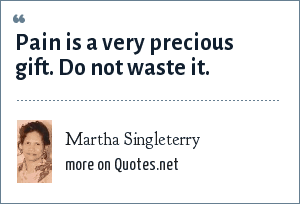 Martha Singleterry: Pain is a very precious gift. Do not waste it.