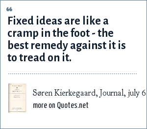 Søren Kierkegaard, Journal, july 6., 1838: Fixed ideas are like a cramp in the foot - the best remedy against it is to tread on it.