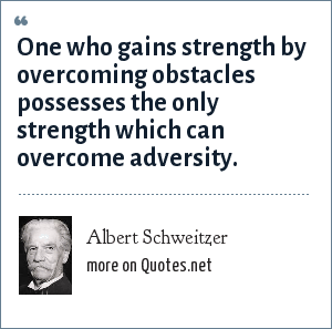Albert Schweitzer: One who gains strength by overcoming obstacles possesses the only strength which can overcome adversity.