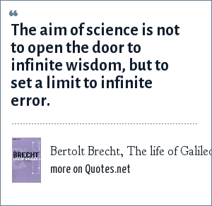 Bertolt Brecht, The life of Galileo: The aim of science is not to open the door to infinite wisdom, but to set a limit to infinite error.