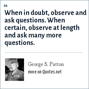 George S. Patton: When in doubt, observe and ask questions. When certain, observe at length and ask many more questions.