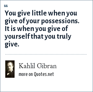 Kahlil Gibran: You give little when you give of your possessions. It is when you give of yourself that you truly give.