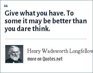 Henry Wadsworth Longfellow: Give what you have. To some it may be better than you dare think.
