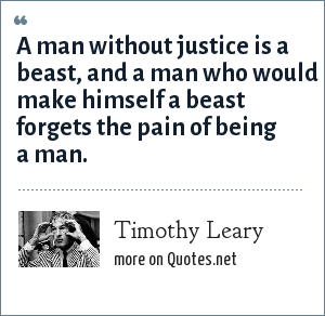 Timothy Leary: A man without justice is a beast, and a man who would make himself a beast forgets the pain of being a man.