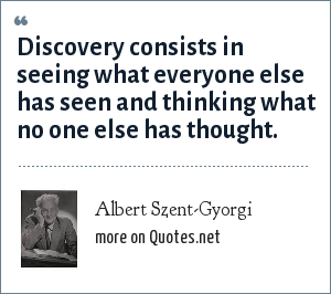 Albert Szent-Gyorgi: Discovery consists in seeing what everyone else has seen and thinking what no one else has thought.