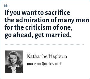 Katharine Hepburn: If you want to sacrifice the admiration of many men for the criticism of one, go ahead, get married.