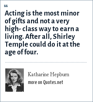 Katharine Hepburn: Acting is the most minor of gifts and not a very high- class way to earn a living. After all, Shirley Temple could do it at the age of four.