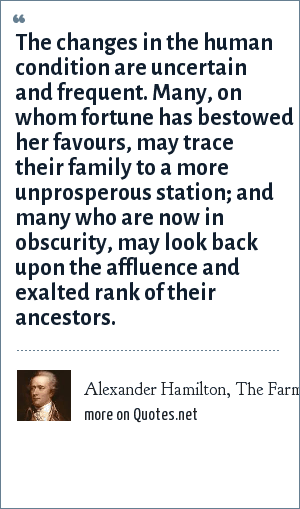 Alexander Hamilton, The Farmer Refuted, February 23, 1775: The changes in the human condition are uncertain and frequent. Many, on whom fortune has bestowed her favours, may trace their family to a more unprosperous station; and many who are now in obscurity, may look back upon the affluence and exalted rank of their ancestors.
