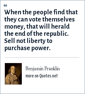 Benjamin Franklin: When the people find that they can vote themselves money, that will herald the end of the republic. Sell not liberty to purchase power.