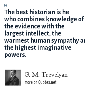 G. M. Trevelyan: The best historian is he who combines knowledge of the evidence with the largest intellect, the warmest human sympathy and the highest imaginative powers.