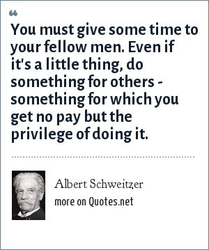 Albert Schweitzer: You must give some time to your fellow men. Even if it's a little thing, do something for others - something for which you get no pay but the privilege of doing it.