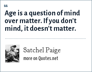 Satchel Paige: Age is a question of mind over matter. If you don't mind, it doesn't matter.