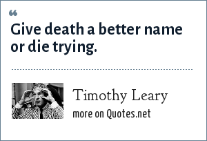 Timothy Leary: Give death a better name or die trying.