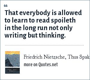 Friedrich Nietzsche, Thus Spake Zarathustra: That everybody is allowed to learn to read spoileth in the long run not only writing but thinking.