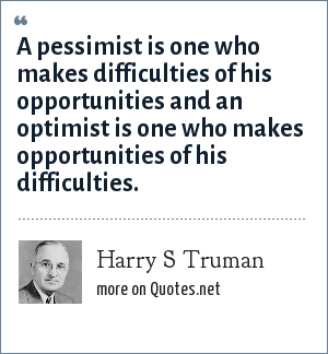 Harry S Truman: A pessimist is one who makes difficulties of his opportunities and an optimist is one who makes opportunities of his difficulties.