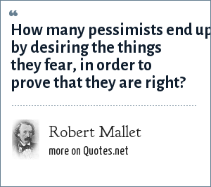 Robert Mallet: How many pessimists end up by desiring the things they fear, in order to prove that they are right?