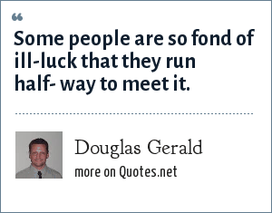 Douglas Gerald: Some people are so fond of ill-luck that they run half- way to meet it.