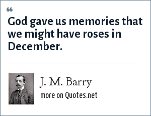 J. M. Barry: God gave us memories that we might have roses in December.