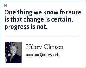 Hilary Clinton: One thing we know for sure is that change is certain, progress is not.