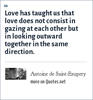 Antoine de Saint-Exupery: Love has taught us that love does not consist in gazing at each other but in looking outward together in the same direction.