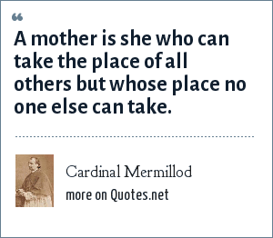Cardinal Mermillod: A mother is she who can take the place of all others but whose place no one else can take.