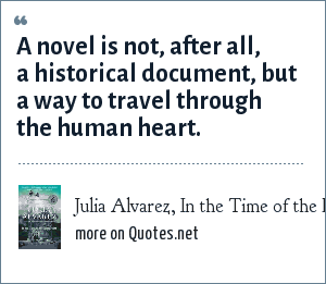 Julia Alvarez, In the Time of the Butterflies: A novel is not, after all, a historical document, but a way to travel through the human heart.