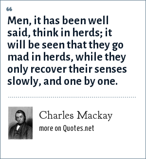 Charles Mackay: Men, it has been well said, think in herds; it will be seen that they go mad in herds, while they only recover their senses slowly, and one by one.