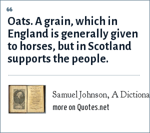 Samuel Johnson, A Dictionary of the English Language: Oats. A grain, which in England is generally given to horses, but in Scotland supports the people.