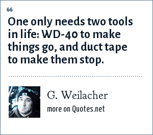 G. Weilacher: One only needs two tools in life: WD-40 to make things go, and duct tape to make them stop.