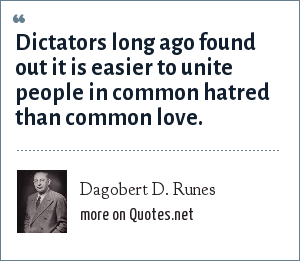 Dagobert D. Runes: Dictators long ago found out it is easier to unite people in common hatred than common love.