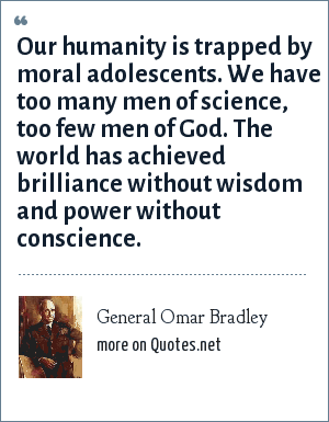 General Omar Bradley: Our humanity is trapped by moral adolescents. We have too many men of science, too few men of God. The world has achieved brilliance without wisdom and power without conscience.
