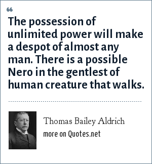 Thomas Bailey Aldrich: The possession of unlimited power will make a despot of almost any man. There is a possible Nero in the gentlest of human creature that walks.