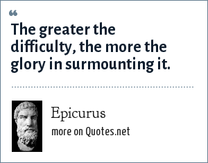 Epicurus: The greater the difficulty, the more the glory in surmounting it.