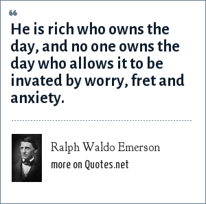 Ralph Waldo Emerson: He is rich who owns the day, and no one owns the day who allows it to be invated by worry, fret and anxiety.