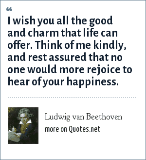 Ludwig van Beethoven: I wish you all the good and charm that life can offer. Think of me kindly, and rest assured that no one would more rejoice to hear of your happiness.