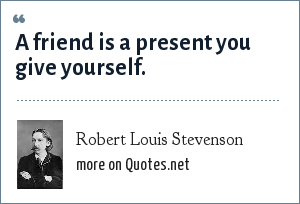 Robert Louis Stevenson: A friend is a present you give yourself.