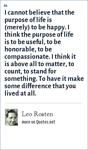 Leo Rosten I Cannot Believe That The Purpose Of Life Is Merely To
