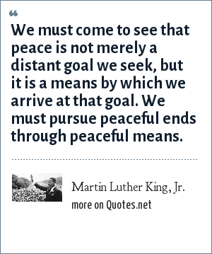 Martin Luther King, Jr.: We must come to see that peace is not merely a distant goal we seek, but it is a means by which we arrive at that goal. We must pursue peaceful ends through peaceful means.