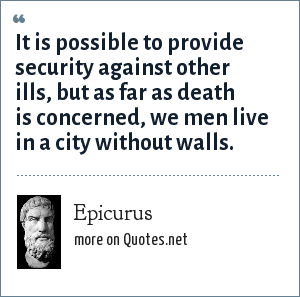 Epicurus: It is possible to provide security against other ills, but as far as death is concerned, we men live in a city without walls.