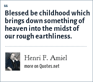Henri F. Amiel: Blessed be childhood which brings down something of heaven into the midst of our rough earthliness.