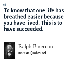 Ralph Emerson: To know that one life has breathed easier because you have lived. This is to have succeeded.